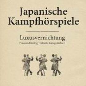 JAPANISCHE KAMPFHÖRSPIELE: Luxusvernichtung [Vierundfünfzig vertonte Kurzgedichte]