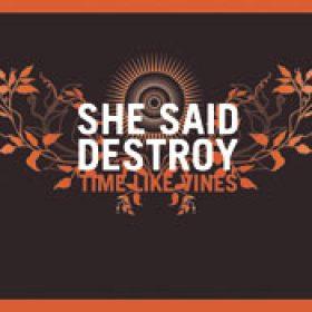 SHE SAID DESTROY: Time Like Vines