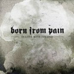 BORN FROM PAIN: In Love With The End