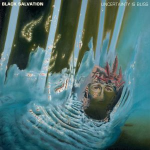 BLACK SALVATION: Uncertainty Is Bliss