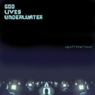 GOD LIVES UNDERWATER: Up Off The Floor