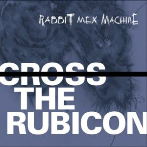 RABBIT MEX MACHINE: Cross The Rubicon